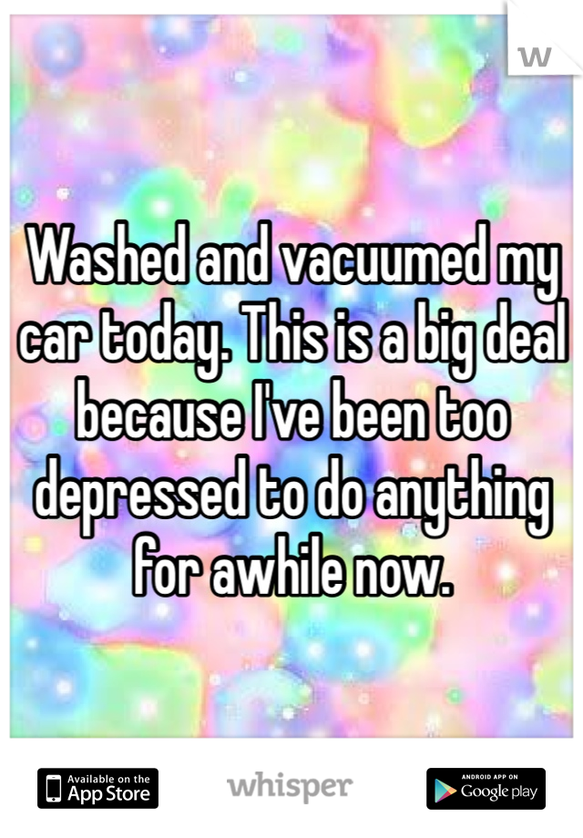 Washed and vacuumed my car today. This is a big deal because I've been too depressed to do anything for awhile now.