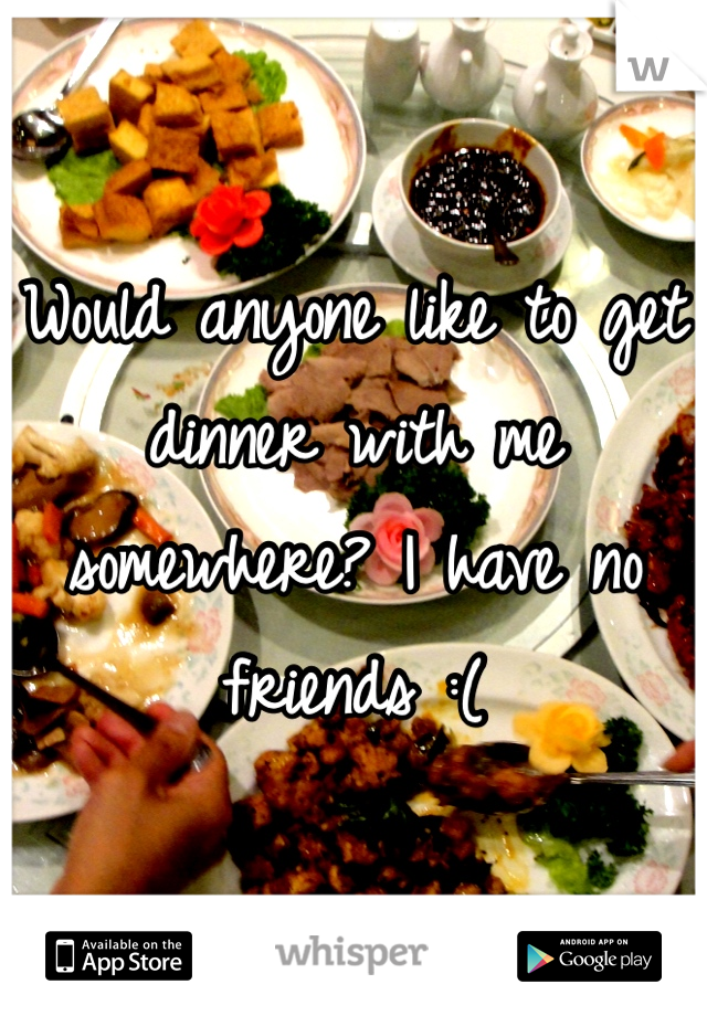 Would anyone like to get dinner with me somewhere? I have no friends :(