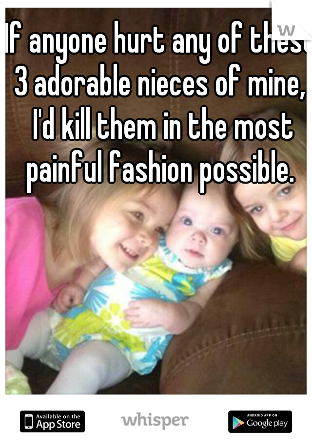 If anyone hurt any of these 3 adorable nieces of mine,  I'd kill them in the most painful fashion possible.