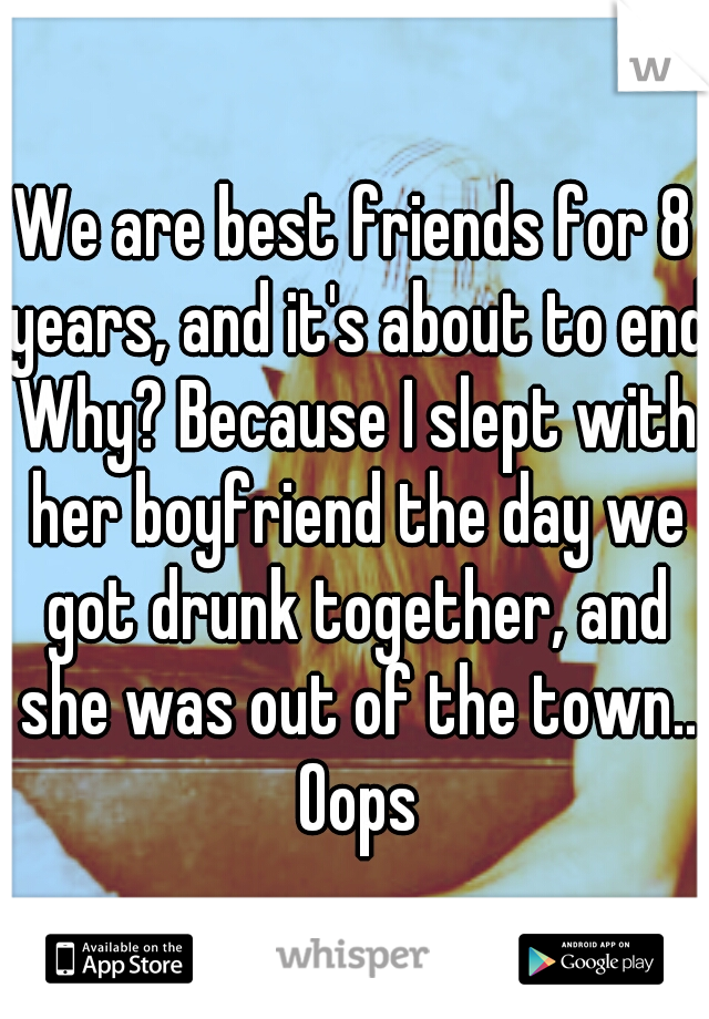 We are best friends for 8 years, and it's about to end Why? Because I slept with her boyfriend the day we got drunk together, and she was out of the town.. Oops