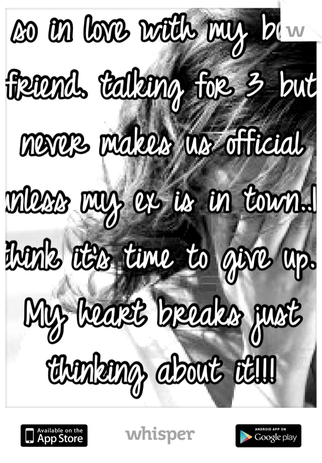 so in love with my best friend. talking for 3 but never makes us official unless my ex is in town..I think it's time to give up. My heart breaks just thinking about it!!!