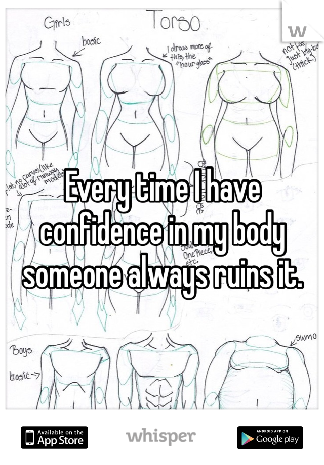 Every time I have confidence in my body someone always ruins it.