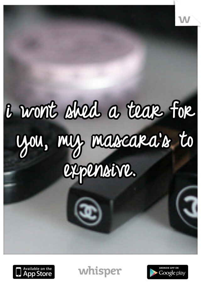 i wont shed a tear for you, my mascara's to expensive.