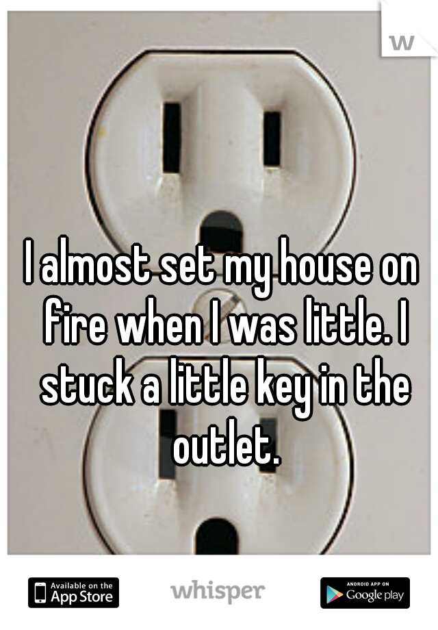 I almost set my house on fire when I was little. I stuck a little key in the outlet.