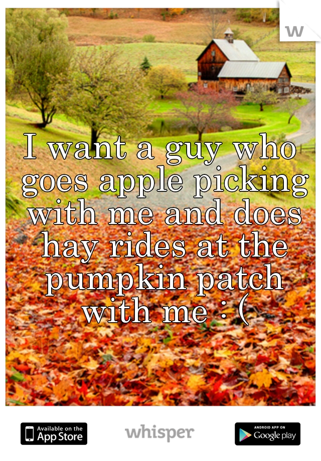 I want a guy who goes apple picking with me and does hay rides at the pumpkin patch with me : (