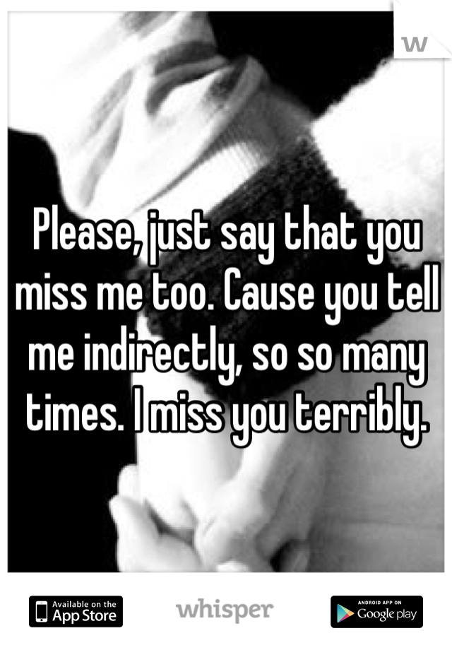 Please, just say that you miss me too. Cause you tell me indirectly, so so many times. I miss you terribly.