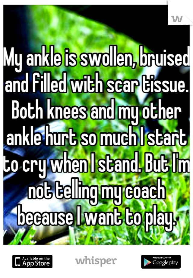 My ankle is swollen, bruised and filled with scar tissue. Both knees and my other ankle hurt so much I start to cry when I stand. But I'm not telling my coach because I want to play.
