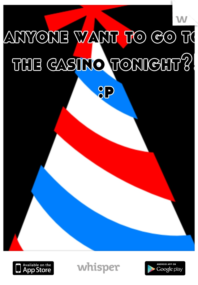 anyone want to go to the casino tonight?! :p