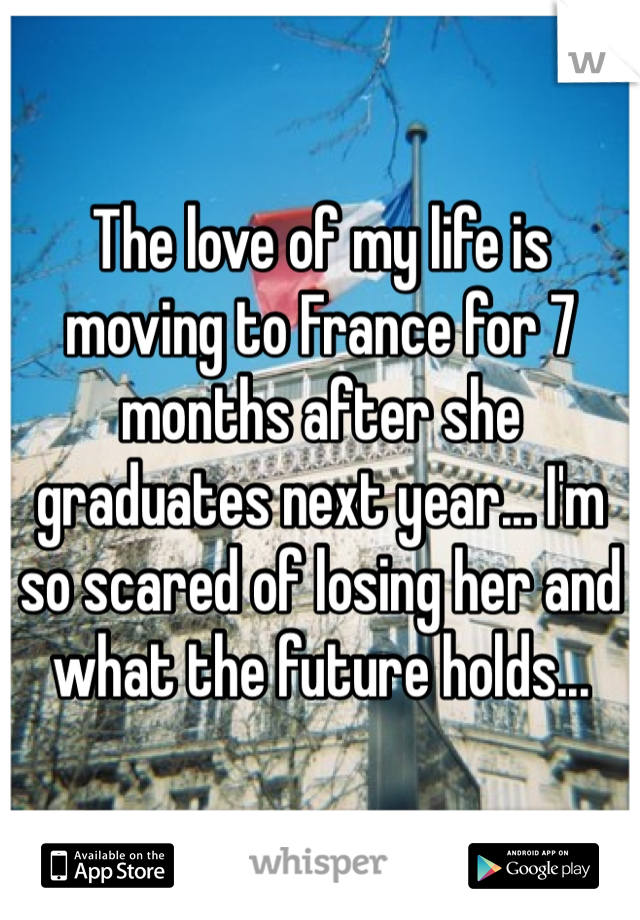 The love of my life is moving to France for 7 months after she graduates next year... I'm so scared of losing her and what the future holds...