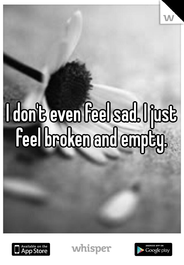 I don't even feel sad. I just feel broken and empty.