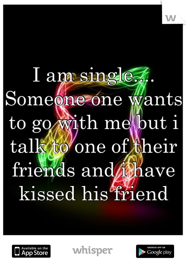 I am single.... Someone one wants to go with me but i talk to one of their friends and i have kissed his friend