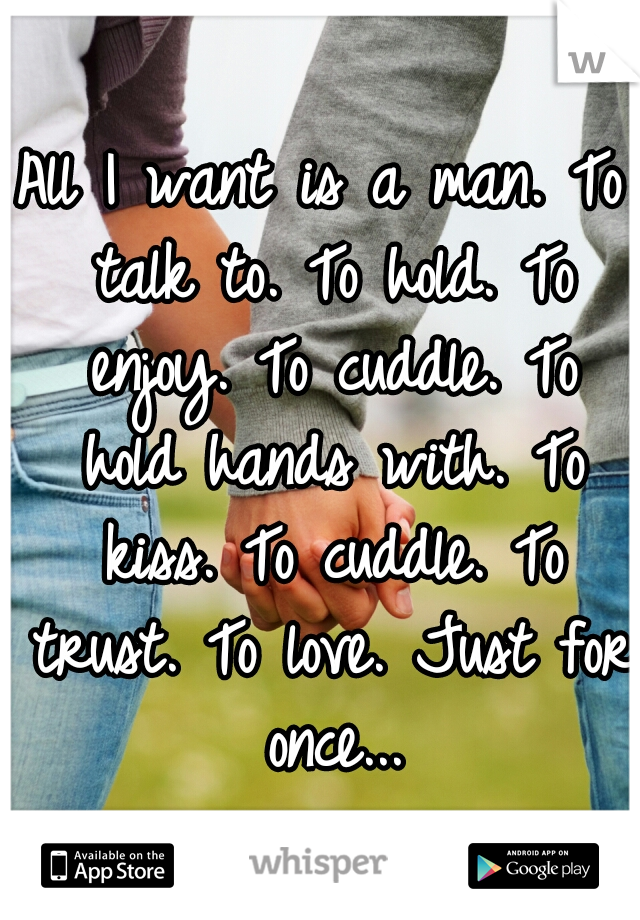 All I want is a man. To talk to. To hold. To enjoy. To cuddle. To hold hands with. To kiss. To cuddle. To trust. To love. Just for once...