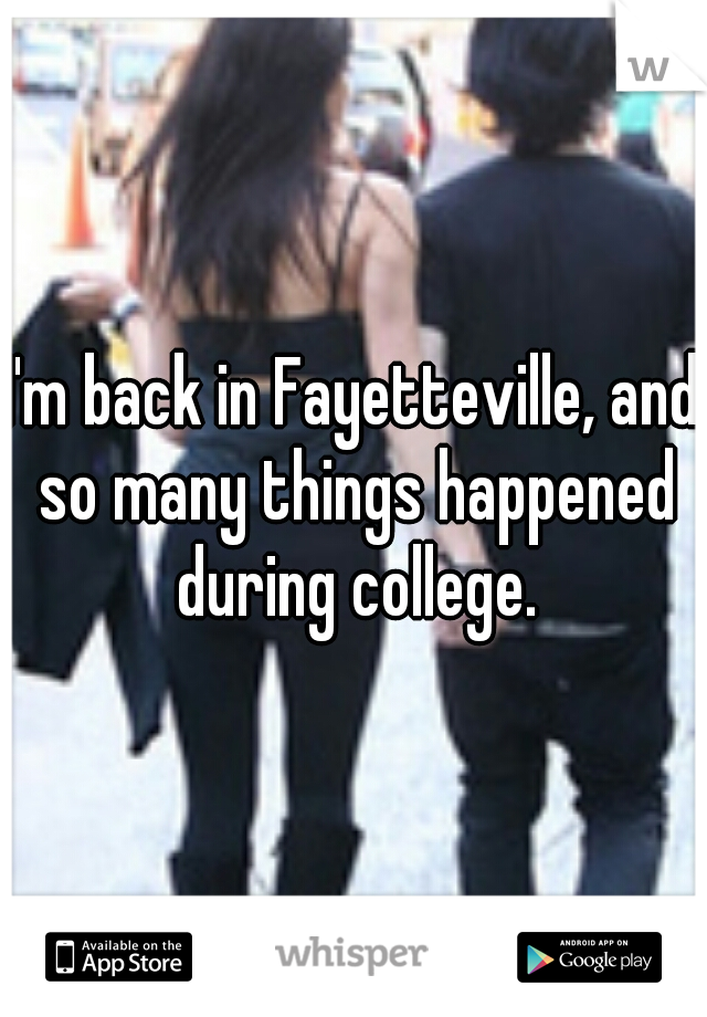 I'm back in Fayetteville, and so many things happened during college.