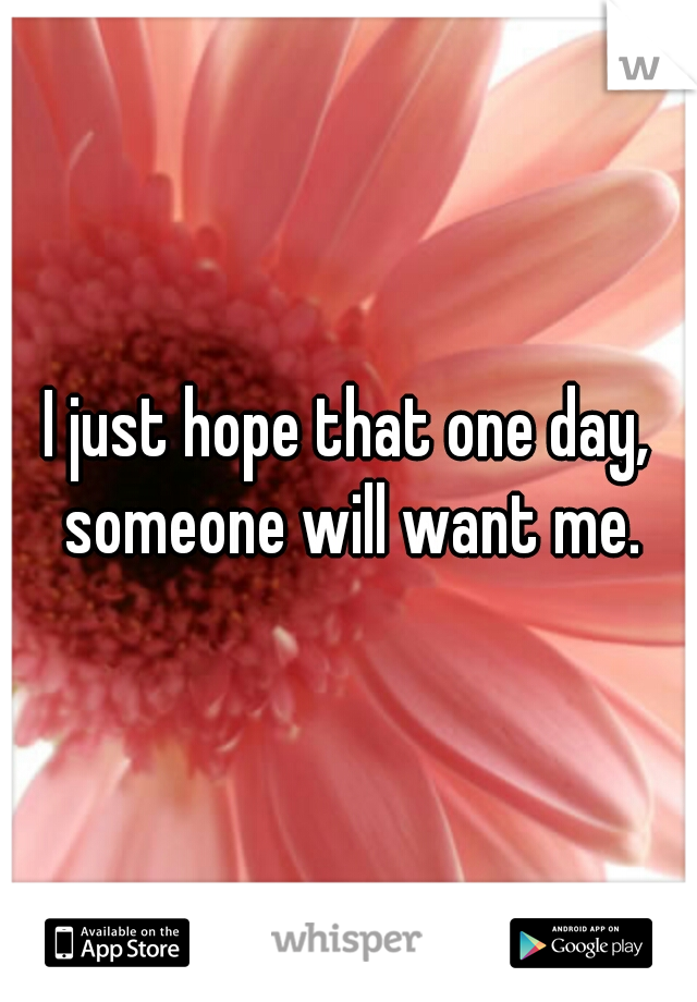 I just hope that one day, someone will want me.