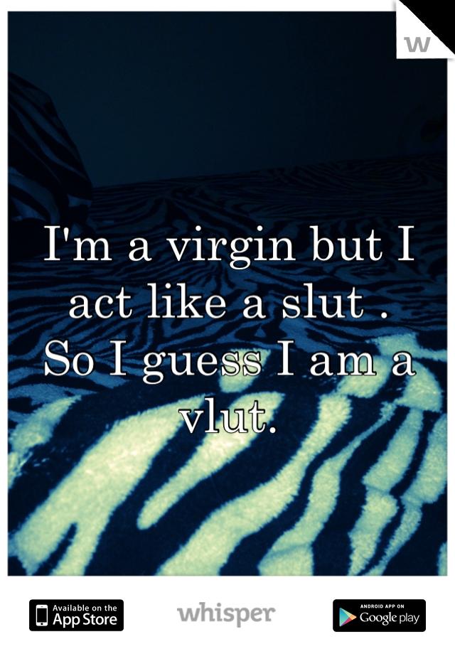 I'm a virgin but I act like a slut .  So I guess I am a vlut.
