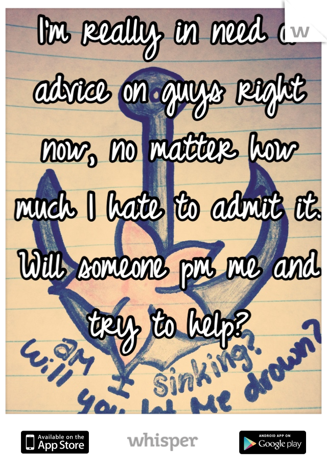 I'm really in need of advice on guys right now, no matter how much I hate to admit it. Will someone pm me and try to help?