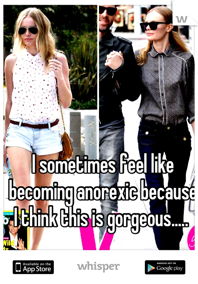 I sometimes feel like becoming anorexic because I think this is gorgeous.....