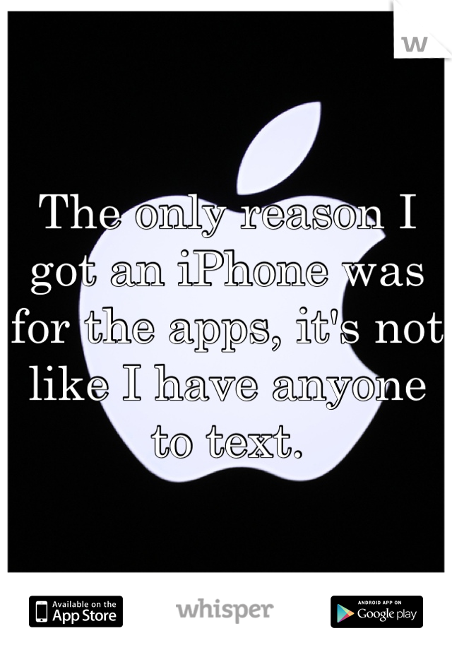 The only reason I got an iPhone was for the apps, it's not like I have anyone to text.