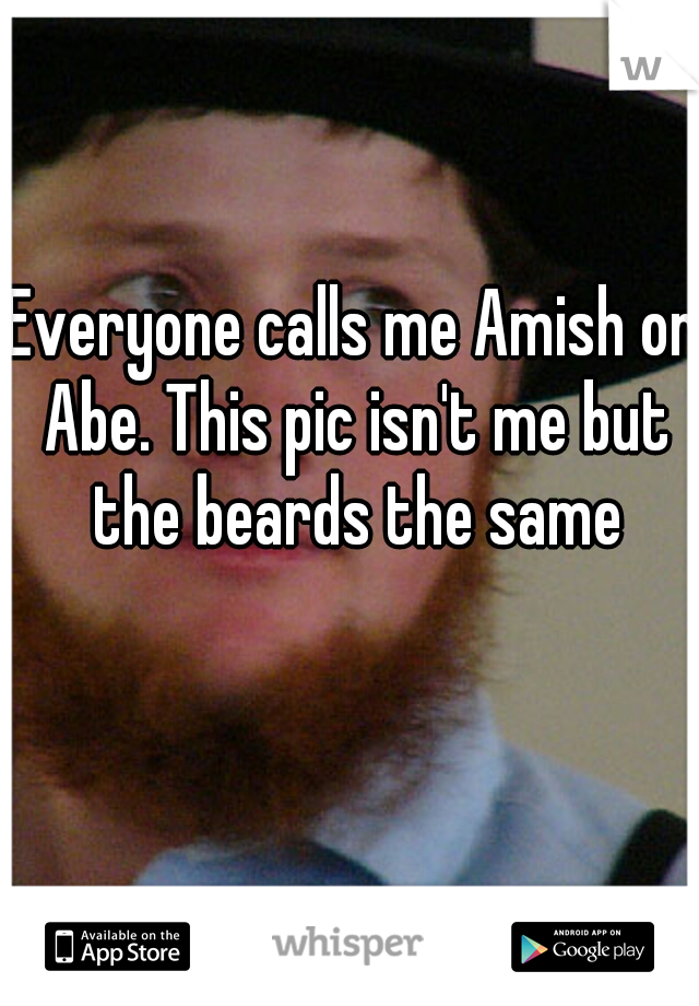 Everyone calls me Amish or Abe. This pic isn't me but the beards the same