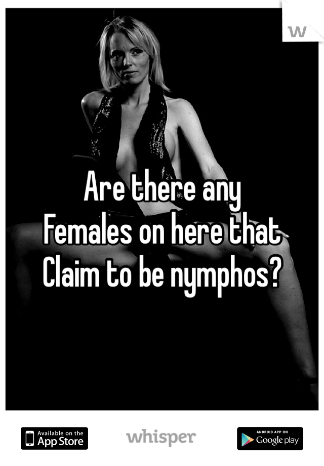 Are there any  Females on here that Claim to be nymphos?