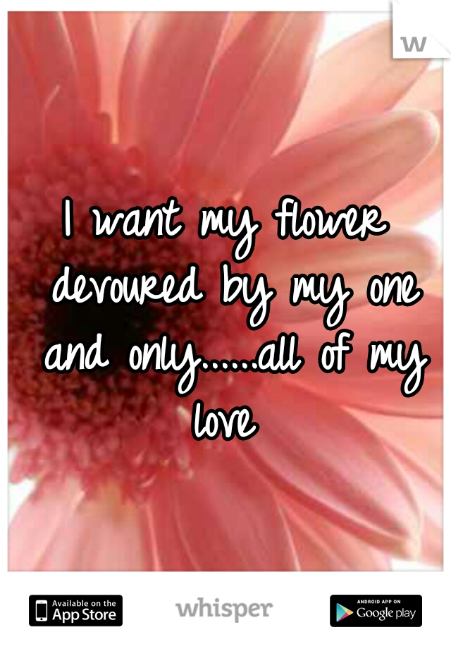 I want my flower devoured by my one and only......all of my love