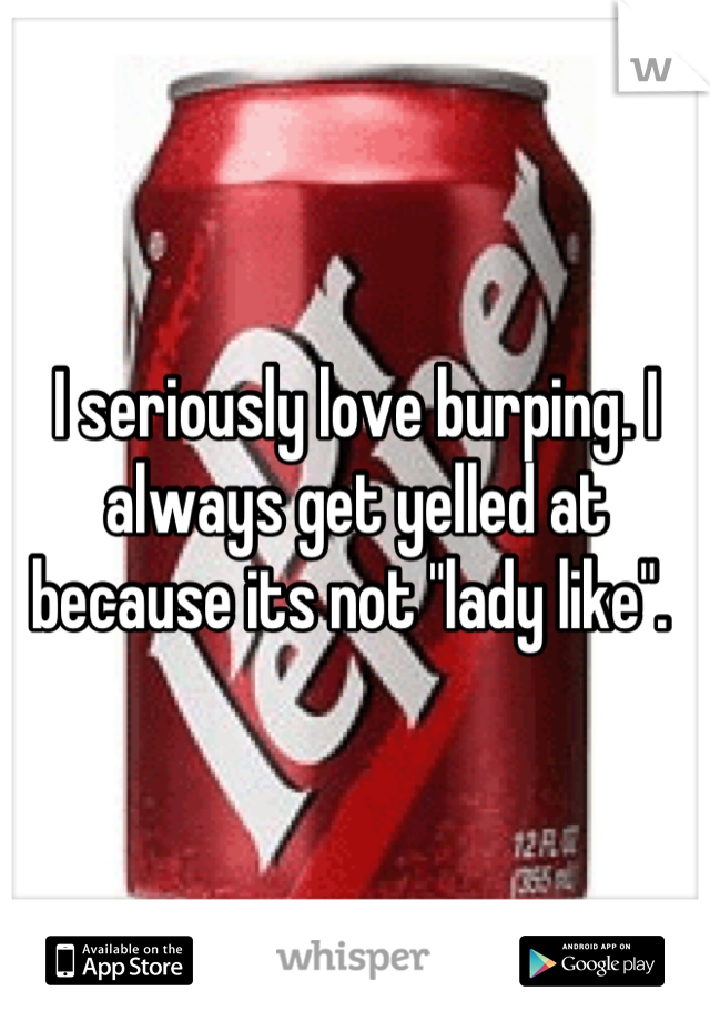 """I seriously love burping. I always get yelled at because its not """"lady like""""."""