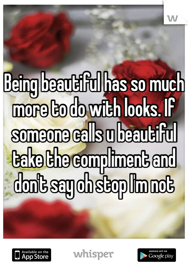Being beautiful has so much more to do with looks. If someone calls u beautiful take the compliment and don't say oh stop I'm not