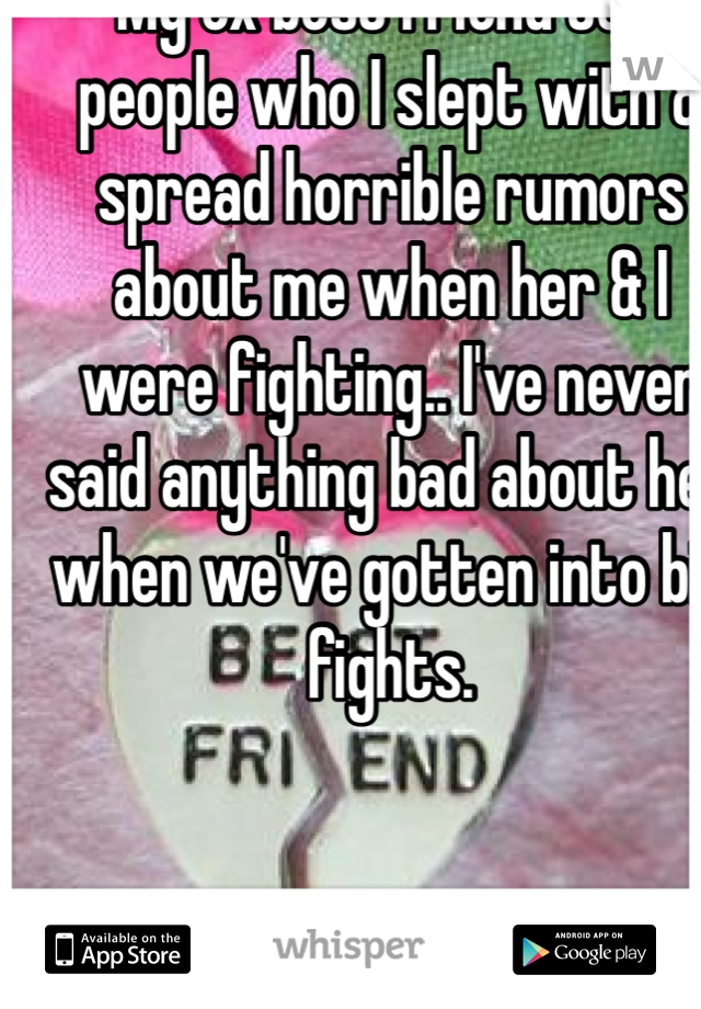 My ex best friend told people who I slept with & spread horrible rumors about me when her & I were fighting.. I've never said anything bad about her when we've gotten into big fights.