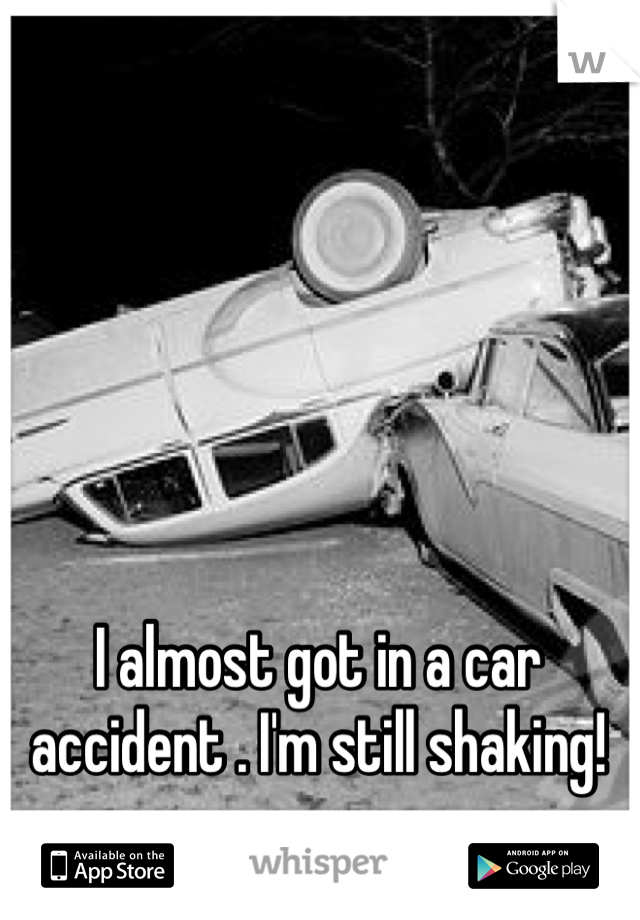 I almost got in a car accident . I'm still shaking!