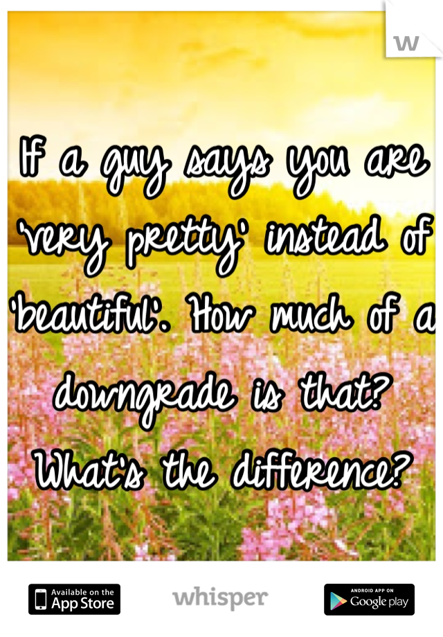 If a guy says you are 'very pretty' instead of 'beautiful'. How much of a downgrade is that? What's the difference?