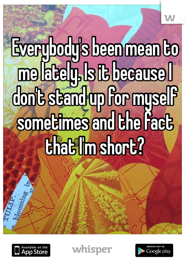 Everybody's been mean to me lately. Is it because I don't stand up for myself sometimes and the fact that I'm short?