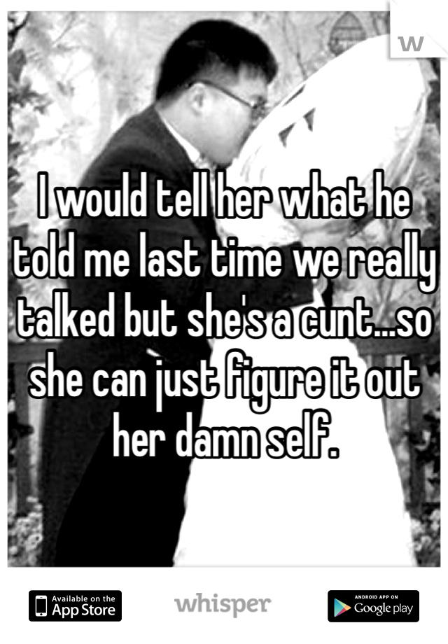 I would tell her what he told me last time we really talked but she's a cunt...so she can just figure it out her damn self.