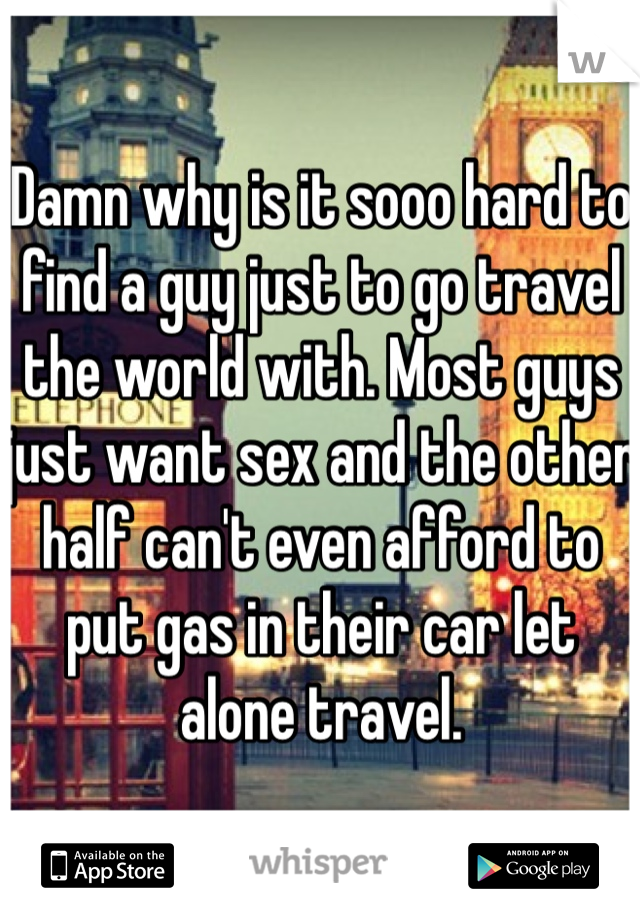 Damn why is it sooo hard to find a guy just to go travel the world with. Most guys  just want sex and the other half can't even afford to put gas in their car let alone travel.