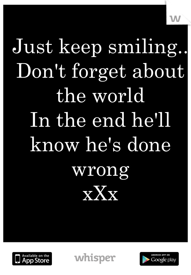 Just keep smiling..  Don't forget about the world  In the end he'll know he's done wrong  xXx