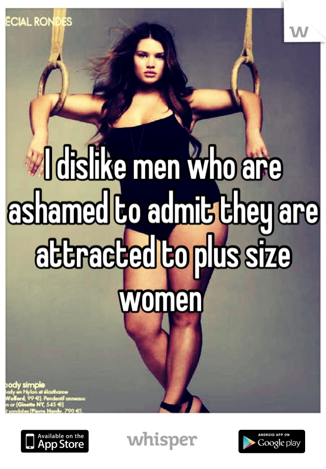 I dislike men who are ashamed to admit they are attracted to plus size women