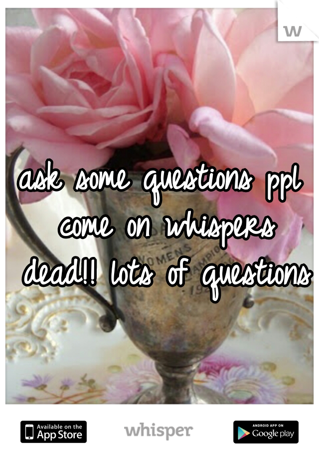 ask some questions ppl come on whispers dead!! lots of questions