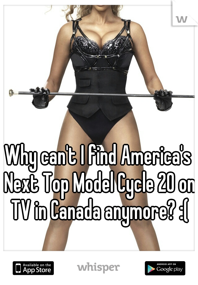 Why can't I find America's Next Top Model Cycle 20 on TV in Canada anymore? :(