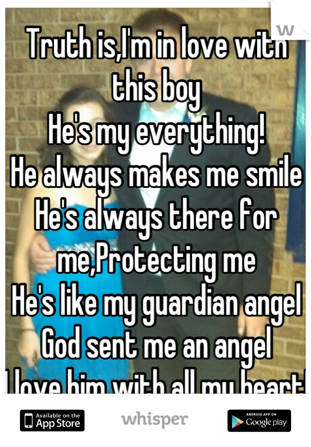 Truth is,I'm in love with this boy He's my everything! He always makes me smile He's always there for me,Protecting me He's like my guardian angel God sent me an angel I love him with all my heart!