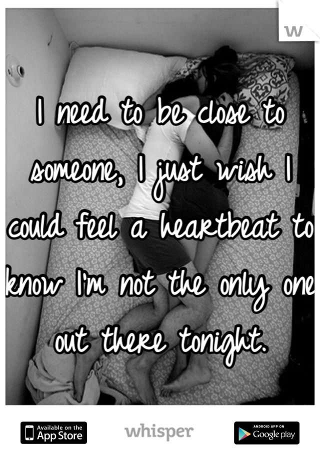 I need to be close to someone, I just wish I could feel a heartbeat to know I'm not the only one out there tonight.