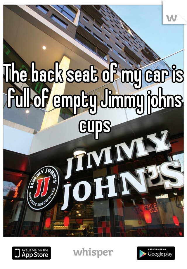 The back seat of my car is full of empty Jimmy johns cups