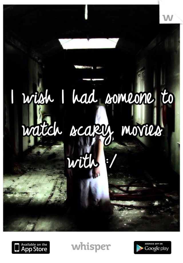 I wish I had someone to watch scary movies with :/