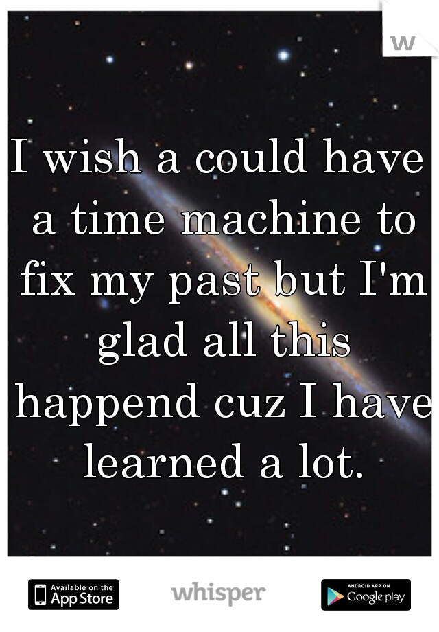 I wish a could have a time machine to fix my past but I'm glad all this happend cuz I have learned a lot.