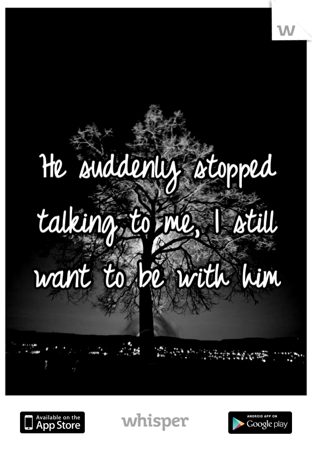 He suddenly stopped talking to me, I still want to be with him