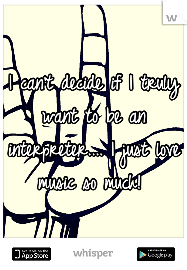 I can't decide if I truly want to be an interpreter.... I just love music so much!