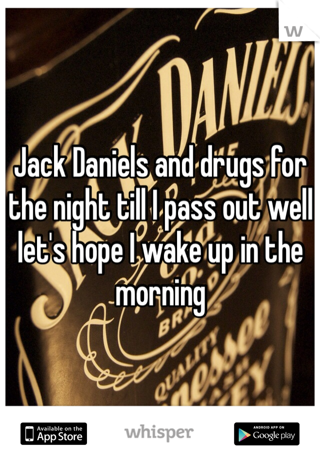 Jack Daniels and drugs for the night till I pass out well let's hope I wake up in the morning