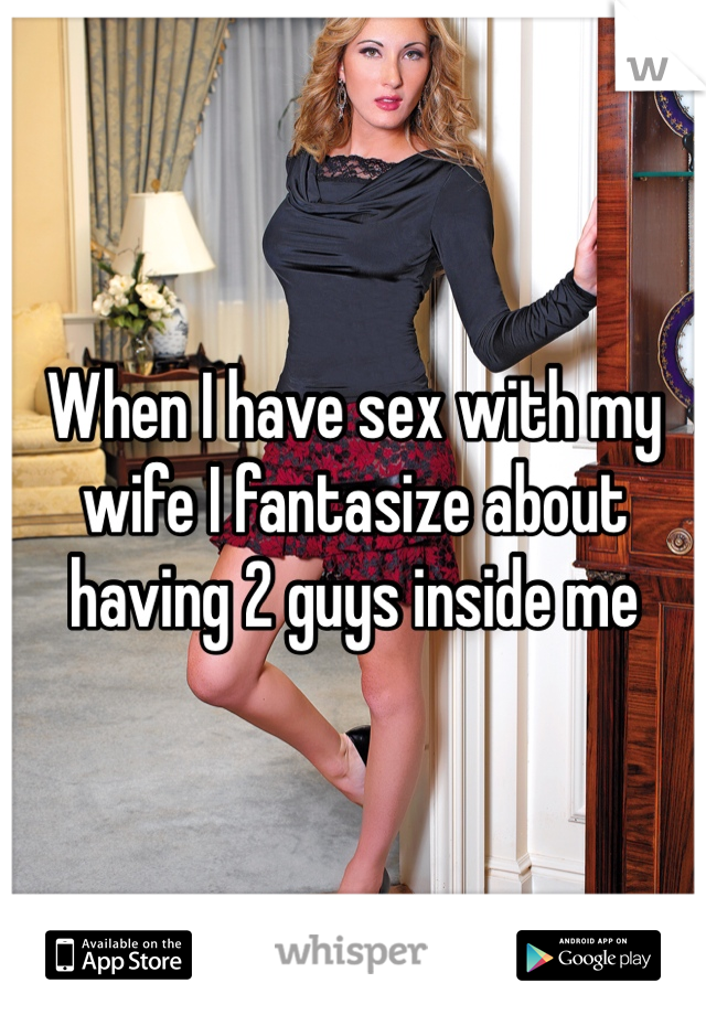 When I have sex with my wife I fantasize about having 2 guys inside me