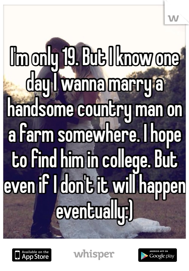 I'm only 19. But I know one day I wanna marry a handsome country man on a farm somewhere. I hope to find him in college. But even if I don't it will happen eventually:)
