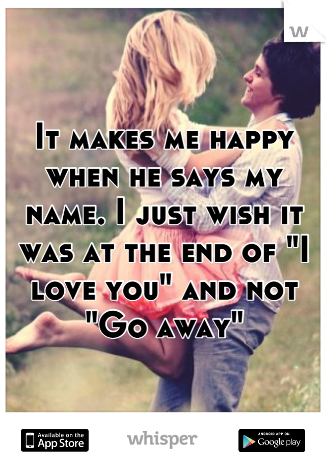 """It makes me happy when he says my name. I just wish it was at the end of """"I love you"""" and not """"Go away"""""""