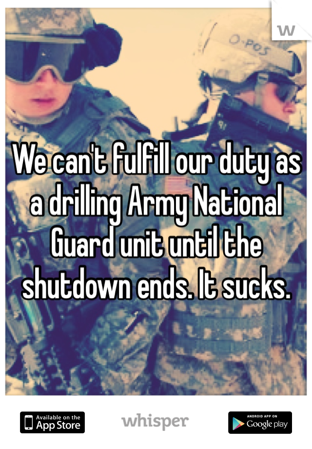 We can't fulfill our duty as a drilling Army National Guard unit until the shutdown ends. It sucks.