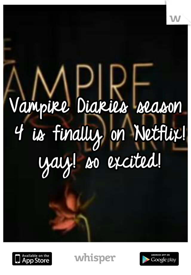 Vampire Diaries season 4 is finally on Netflix! yay! so excited!